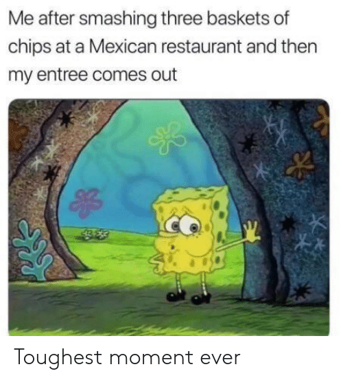 Mexican: Me after smashing three baskets of  chips at a Mexican restaurant and then  my entree comes out Toughest moment ever