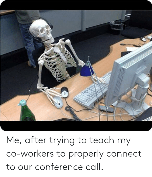 Workers: Me, after trying to teach my co-workers to properly connect to our conference call.