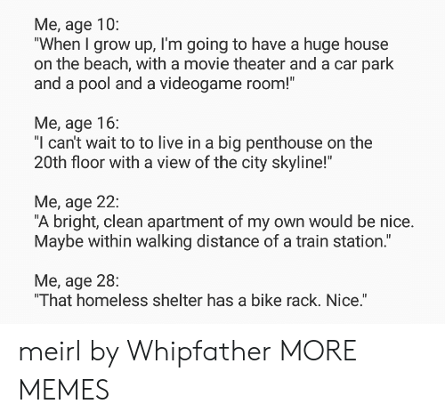 "Dank, Homeless, and Memes: Me, age 10:  ""When I grow up, I'm going to have a huge house  on the beach, with a movie theater and a car park  and a pool and a videogame room!""  Me, age 16:  ""l can't wait to to live in a big penthouse on the  20th floor with a view of the city skyline!""  Me, age 22:  ""A bright, clean apartment of my own would be nice.  Maybe within walking distance of a train station.""  Me, age 28:  That homeless shelter has a bike rack. Nice. meirl by Whipfather MORE MEMES"