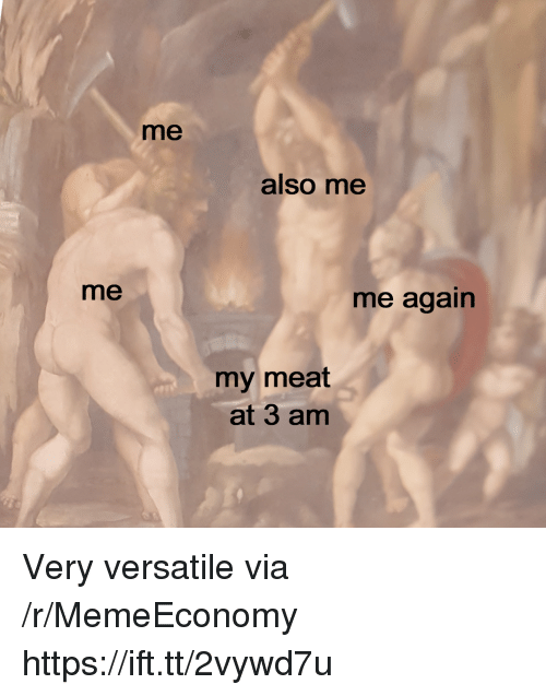 Via, Meat, and Versatile: me  also me  me  me again  my meat  at 3 am Very versatile via /r/MemeEconomy https://ift.tt/2vywd7u