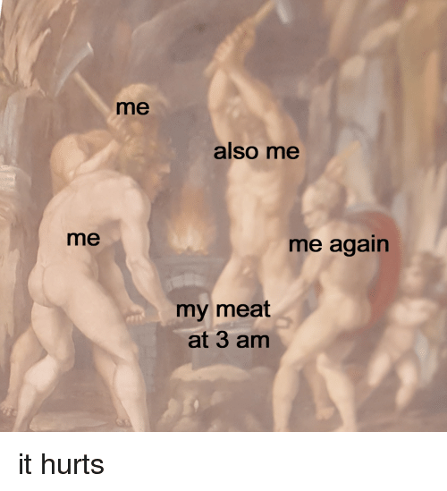 Meat, Hurts, and Me Me: me  also me  me  me again  my meat  at 3 am it hurts