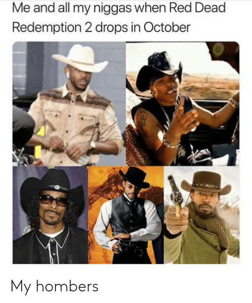 my niggas: Me and all my niggas when Red Dead  Redemption 2 drops in October  3 My hombers