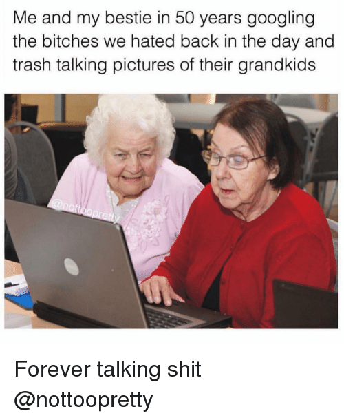 Shit, Trash, and Forever: Me and my bestie in 50 years googling  the bitches we hated back in the day and  trash talking pictures of their grandkids Forever talking shit @nottoopretty