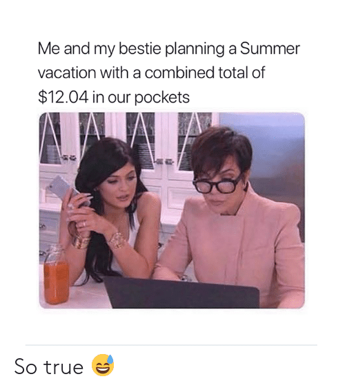 True, Summer, and Vacation: Me and my bestie planning a Summer  vacation with a combined total of  $12.04 in our pockets So true 😅