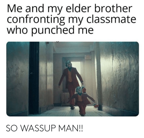 wassup: Me and my elder brother  confronting my classmate  who punched me  EX  0ET SO WASSUP MAN!!
