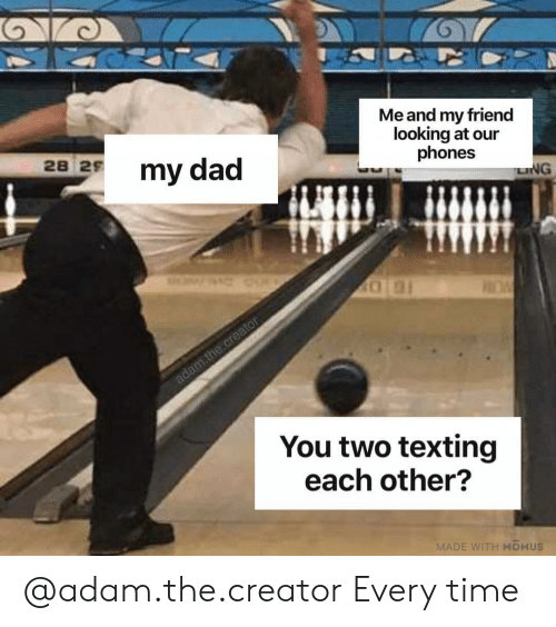 Dad, Texting, and Time: Me and my friend  looking at our  phones  28  2 my dad  LING  You two texting  each other?  MADE WITH MOMUS @adam.the.creator Every time