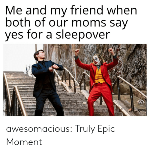 Moms, Tumblr, and Blog: Me and my friend when  both of our moms say  yes for a sleepover awesomacious:  Truly Epic Moment