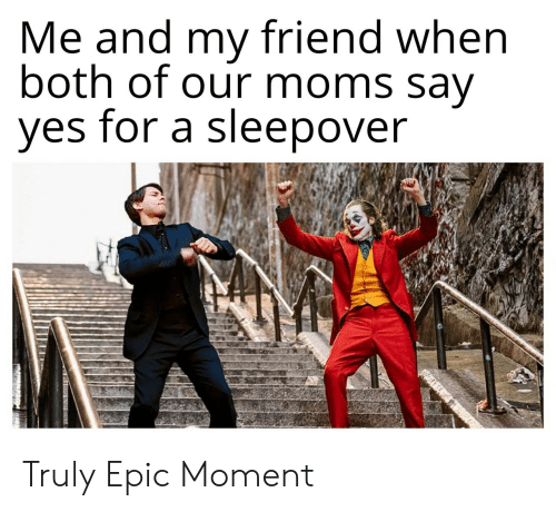 Moms, Sleepover, and Epic: Me and my friend when  both of our moms say  yes for a sleepover Truly Epic Moment