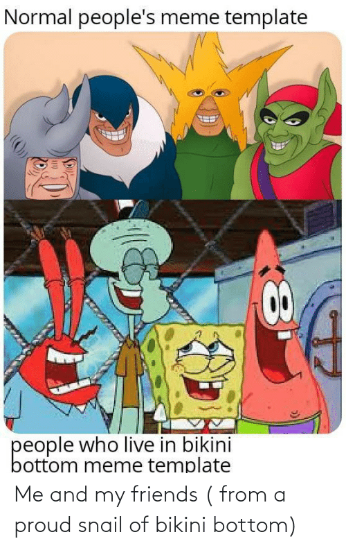 Proud: Me and my friends ( from a proud snail of bikini bottom)