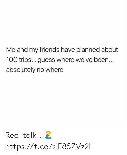 Friends, Guess, and Been: Me and my friends have planned about  100 trips... guess where we've been.  absolutely no where Real talk.. 🤦‍♂️ https://t.co/slE85ZVz2I
