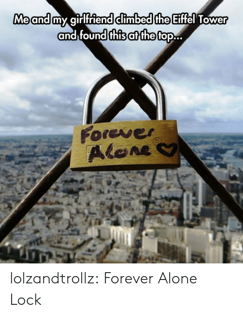 Forever Alone: Me and my girlfriend climbed the Eiffel Tower  and found this at the top..  Forever  Alene lolzandtrollz:  Forever Alone Lock