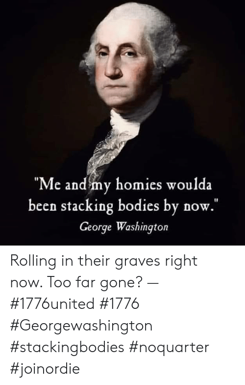 """graves: """"Me and my homies woulda  been stacking bodies by now.  George Washington Rolling in their graves right now. Too far gone? — #1776united #1776 #Georgewashington #stackingbodies #noquarter #joinordie"""
