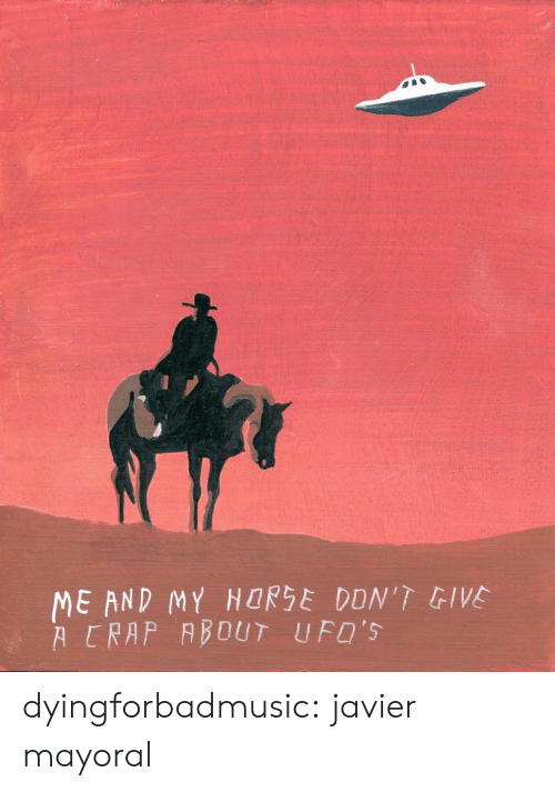 my horse: ME AND MY HORSE DDN'T GIVE  A CRAP ABOUT UFO'S dyingforbadmusic:  javier mayoral
