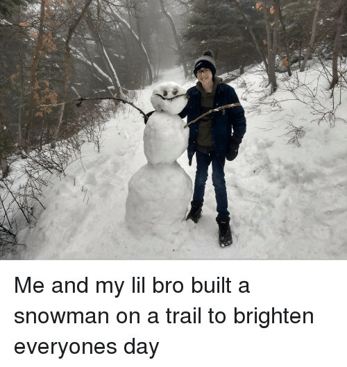 Day, Lil, and Bro: Me and my lil bro built a snowman on a trail to brighten everyones day
