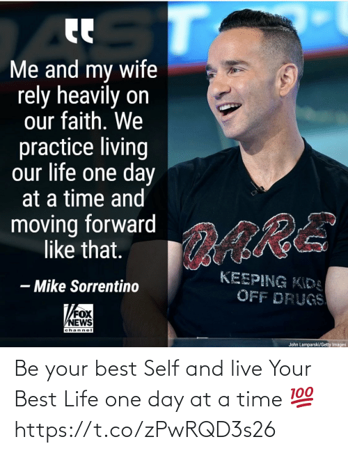 Drugs, Life, and Memes: Me and my wife  rely heavily on  our faith. We  practice living  our life one day  at a time and  moving forward  like that.  ARE  KEEPING KIDS  – Mike Sorrentino  OFF DRUGS  FOX  VNE  channel  John Lamparski/Getty Images Be your best Self and live Your Best Life one day at a time 💯 https://t.co/zPwRQD3s26
