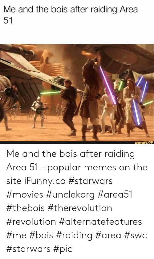 Popular Memes: Me and the bois after raiding Area  51  ifunny.co Me and the bois after raiding Area 51 – popular memes on the site iFunny.co #starwars #movies #unclekorg #area51 #thebois #therevolution #revolution #alternatefeatures #me #bois #raiding #area #swc #starwars #pic