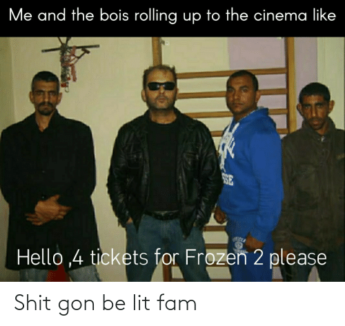 fam: Me and the bois rolling up to the cinema like  SE  Hello ,4 tickets for Frozen 2 please Shit gon be lit fam