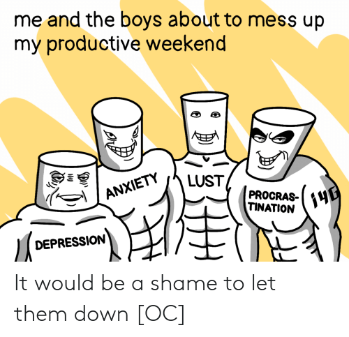 mess up: me and the boys about to mess up  my productive weekend  E  LUST  ANXIETY  PROCRAS-  TINATION  DEPRESSION  (3 It would be a shame to let them down [OC]