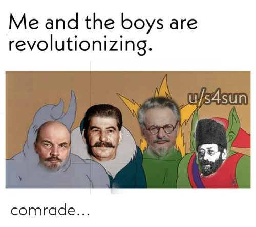 History, Boys, and Comrade: Me and the boys are  revolutionizing.  u/s4sun comrade...