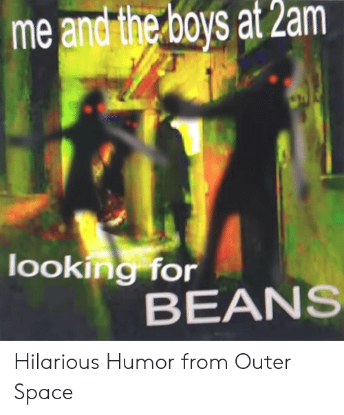 Space, Hilarious, and Boys: me and the boys at 2am  looking for  BEANS Hilarious Humor from Outer Space