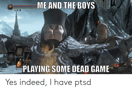 Game, Indeed, and Boys: ME AND THE BOYS  Force  PLAYING SOME DEAD GAME  503775 Yes indeed, I have ptsd
