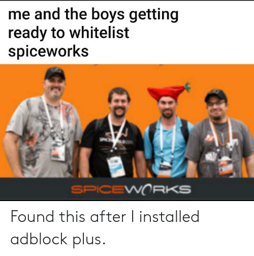 IT Rage, Boys, and Spiceworks: me and the boys getting  ready to whitelist  spiceworks  SPICEWORKS Found this after I installed adblock plus.