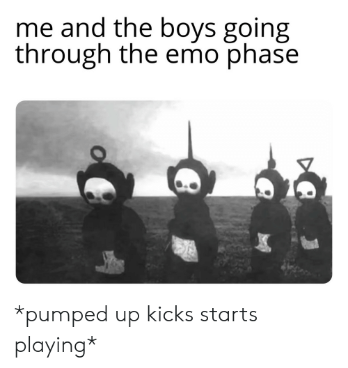 pumped up kicks: me and the boys going  through the emo phase *pumped up kicks starts playing*