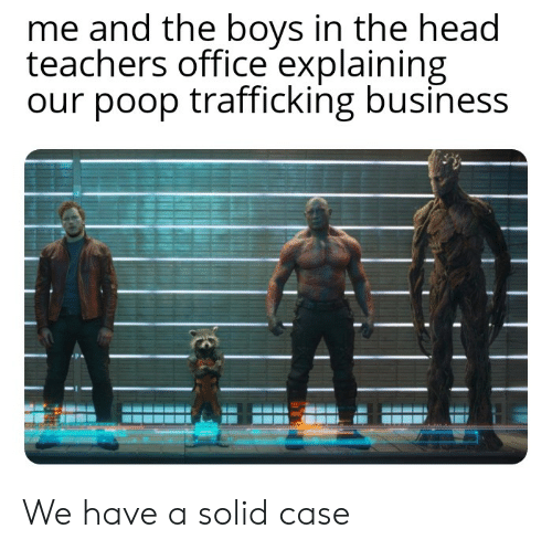 Head, Poop, and Reddit: me and the boys in the head  teachers office explaining  our poop trafficking business We have a solid case