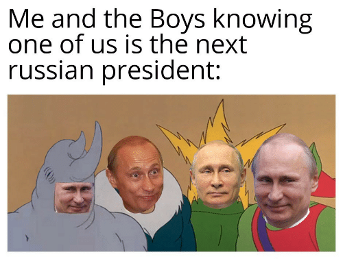 Russian, Boys, and Next: Me and the Boys knowing  one of us is the next  russian president: