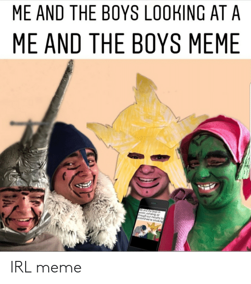 Irl Meme: ME AND THE BOYS LOOKING AT A  ME AND THE BOYS MEME  Me and the boys in  winter, exhaling air  through our mouths to  oretend we're smoking IRL meme