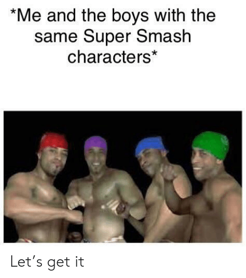 same: *Me and the boys with the  same Super Smash  characters* Let's get it