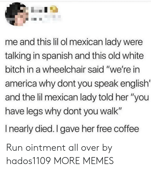 """America, Bitch, and Dank: me and this lil ol mexican lady were  talking in spanish and this old white  bitch in a wheelchair said """"we're in  america why dont you speak english'  and the lil mexican lady told her """"you  have legs why dont you walk""""  I nearly died. I gave her free coffee Run ointment all over by hados1109 MORE MEMES"""