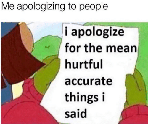Mean, For, and People: Me apologizing to people  i apologize  for the mean  hurtful  accurate  things i  said