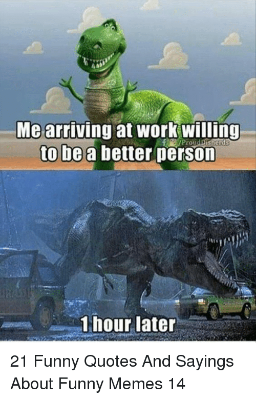 Funny, Memes, and Work: Me arriving at work willing  to be a better person  Prou  1 hour later 21 Funny Quotes And Sayings About Funny Memes 14