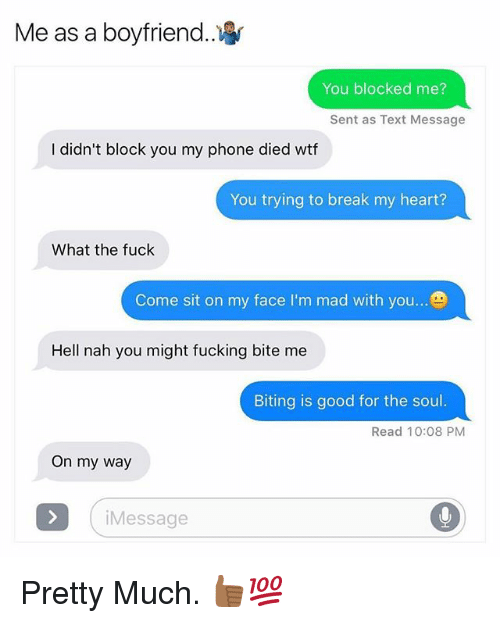 Fucking, Phone, and Wtf: Me as a boyfriend.  You blocked me?  Sent as Text Message  I didn't block you my phone died wtf  You trying to break my heart?  What the fuck  Come sit on my face I'm mad with you  Hell nah you might fucking bite me  Biting is good for the soul.  Read 10:08 PM  On my way  Message Pretty Much. 👍🏾💯