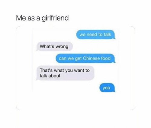 Chinese Food, Food, and Relationships: Me as a girlfriend  we need to talk  What's wrong  can we get Chinese food  That's what you want to  talk about  yea