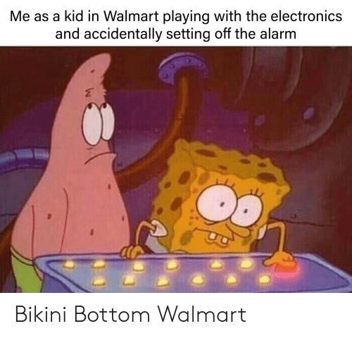 Bikini Bottom: Me as a kid in Walmart playing with the electronics  and accidentally setting off the alarm Bikini Bottom Walmart