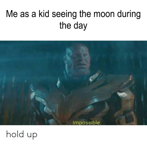 Moon, The Moon, and Day: Me as a kid seeing the moon during  the day  Impossible. hold up