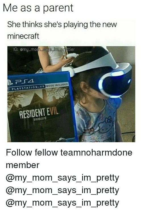 minecrafte: Me as a parent  She thinks she's playing the new  minecraft  IG: omy-mo  MODE INCLUDED  PLAYSTATION VR  RESIDENT EVIL  biohazard Follow fellow teamnoharmdone member @my_mom_says_im_pretty @my_mom_says_im_pretty @my_mom_says_im_pretty