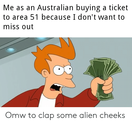 Alien, Dank Memes, and Australian: Me as an Australian buying a ticket  to area 51 because I don't want to  miss out Omw to clap some alien cheeks
