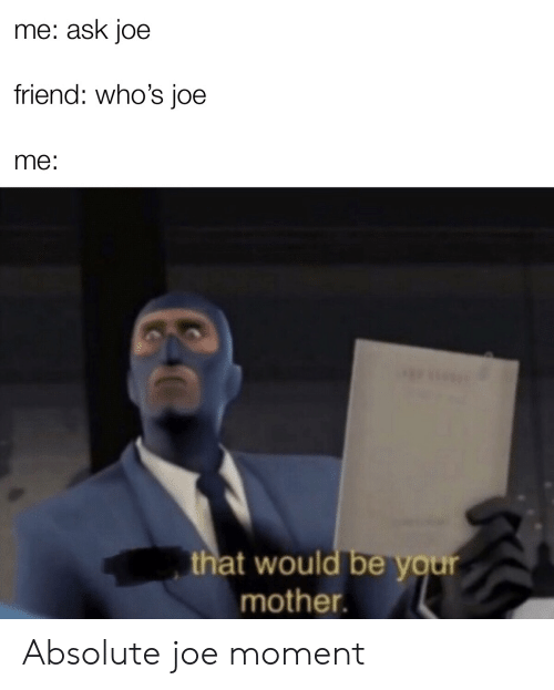 That Would Be: me: ask joe  friend: who's joe  me:  that would be your  mother. Absolute joe moment
