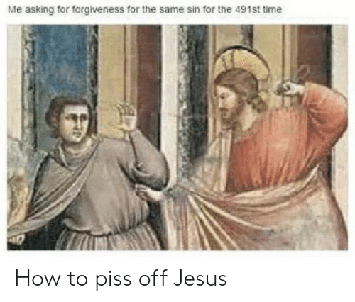 Asking For: Me asking for forgiveness for the same sin for the 491st time How to piss off Jesus