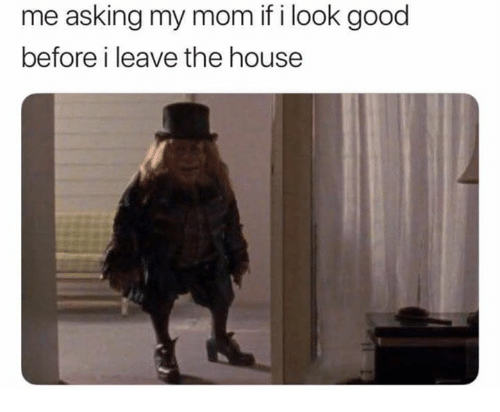 Good, House, and Mom: me asking my mom if i look good  before i leave the house