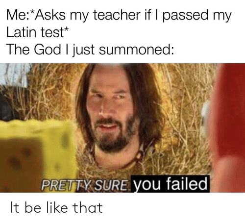 I Passed: Me:*Asks my teacher if I passed my  Latin test*  The God I just summoned:  PRETTY SURE you failed It be like that