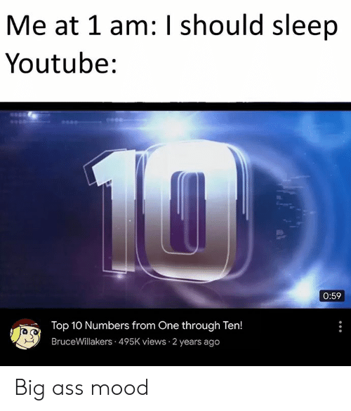 Ass, Mood, and youtube.com: Me at 1 am: I should sleep  Youtube:  10  0:59  Top 10 Numbers from One through Ten!  BruceWillakers 495K views 2 years ago Big ass mood