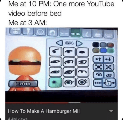 youtube.com, How To, and Video: Me at 10 PM: One more YouTube  video before bed  Me at 3 AM:  8V4  t  Ende  How To Make A Hamburger Mii  4.4M views  Xe  14