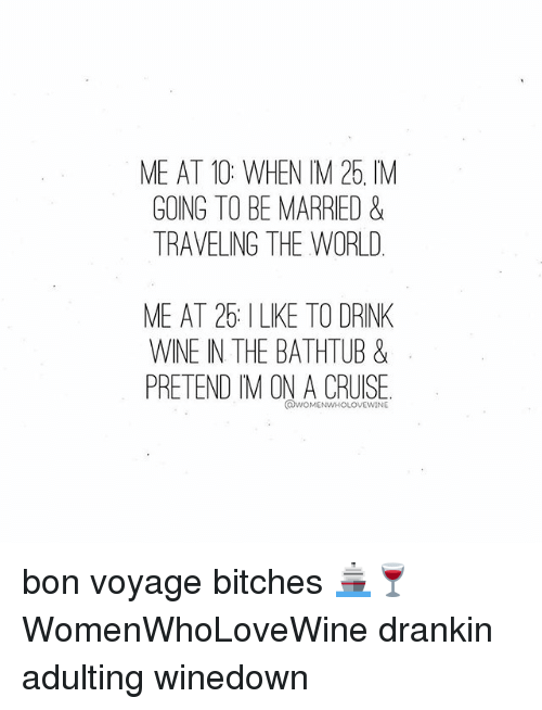 Drink Wine: ME AT 10: WHEN IM 25, IM  GOING TO BE MARRIED &  TRAVELING THE WORLD  ME AT 25: ILKE TO DRINK  WINE IN THE BATHTUB &  PRETEND IM ON A CRUISE  @WOMENWHOLOVEWINE bon voyage bitches 🚢🍷 WomenWhoLoveWine drankin adulting winedown