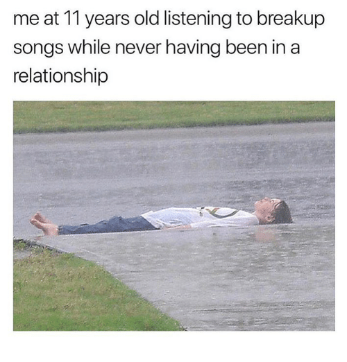 breakup songs: me at 11 years old listening to breakup  songs while never having been in a  relationship