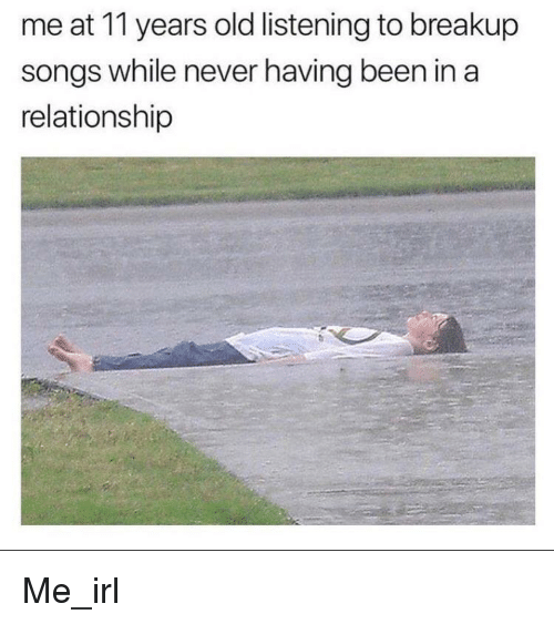 breakup songs: me at 11 years old listening to breakup  songs while never having been in a  relationship Me_irl