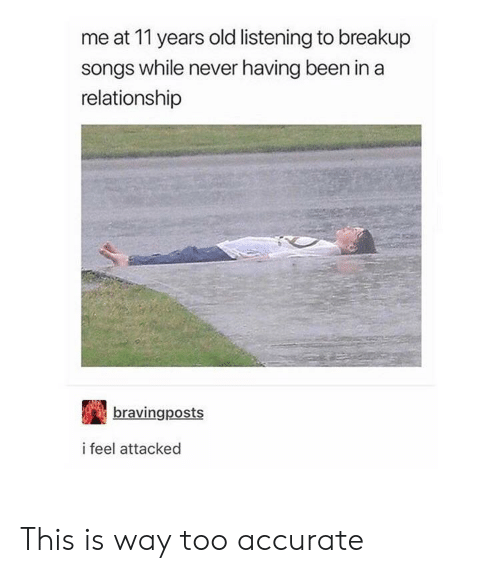breakup songs: me at 11 years old listening to breakup  songs while never having been in a  relationship  bravingposts  i feel attacked This is way too accurate